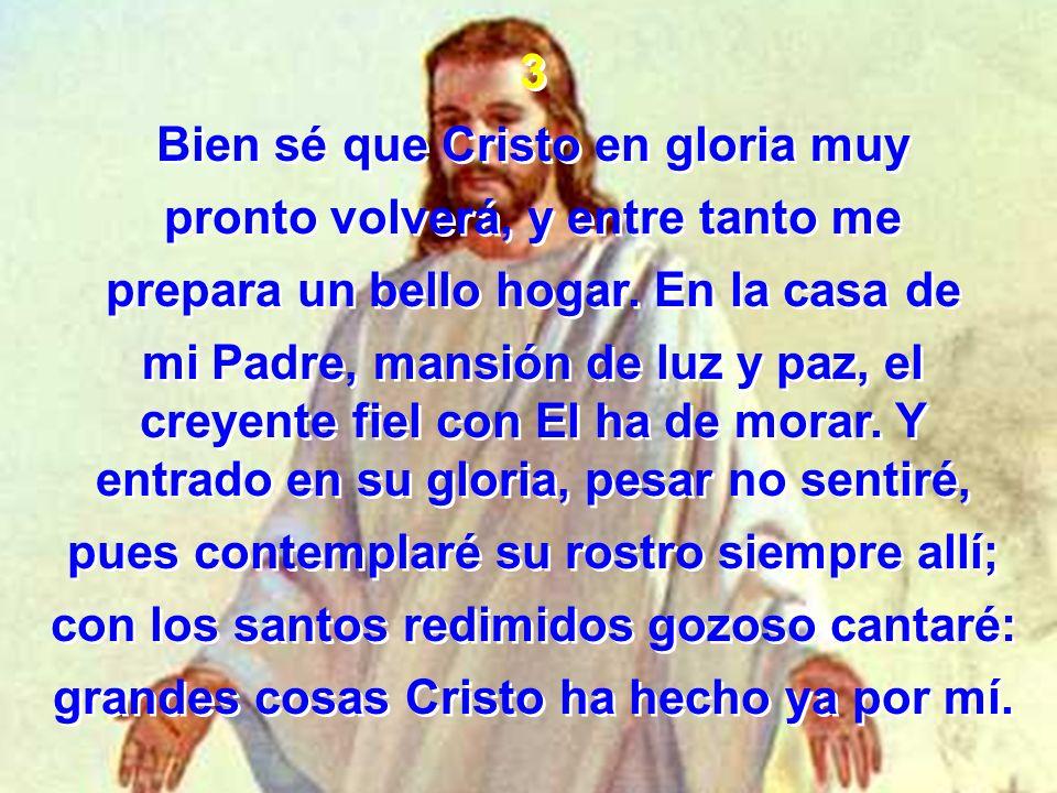 3 Bien sé que Cristo en gloria muy pronto volverá, y entre tanto me prepara un bello hogar. En la casa de mi Padre, mansión de luz y paz, el creyente