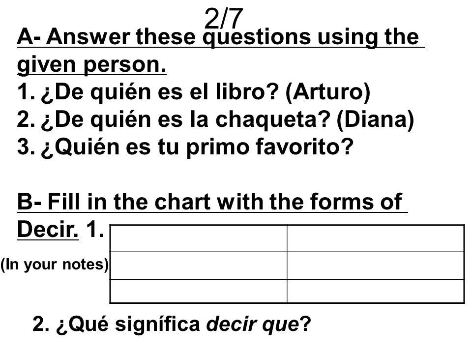 2/7 A- Answer these questions using the given person. 1.¿De quién es el libro? (Arturo) 2.¿De quién es la chaqueta? (Diana) 3.¿Quién es tu primo favor