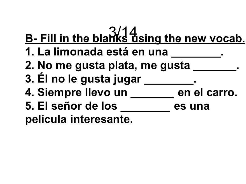 3/14 B- Fill in the blanks using the new vocab. 1.La limonada está en una ________. 2.No me gusta plata, me gusta _______. 3.Él no le gusta jugar ____