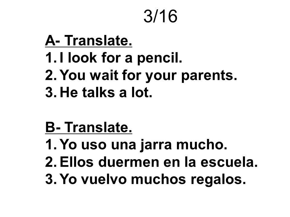 3/16 A- Translate. 1.I look for a pencil. 2.You wait for your parents. 3.He talks a lot. B- Translate. 1.Yo uso una jarra mucho. 2.Ellos duermen en la