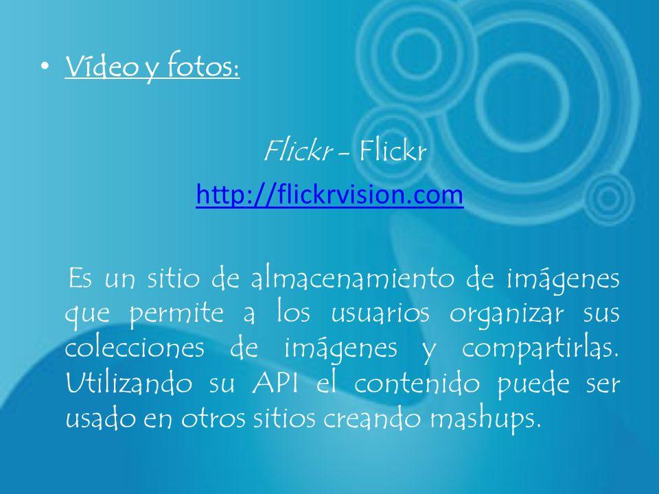 Vídeo y fotos: Flickr - Flickr http://flickrvision.com Es un sitio de almacenamiento de imágenes que permite a los usuarios organizar sus colecciones