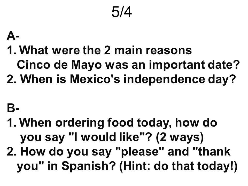 5/4 A- 1.What were the 2 main reasons Cinco de Mayo was an important date? 2. When is Mexico's independence day? B- 1.When ordering food today, how do