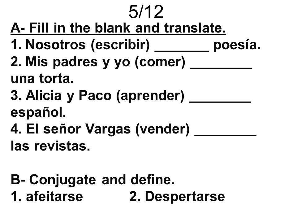 5/12 A- Fill in the blank and translate. 1.Nosotros (escribir) _______ poesía. 2.Mis padres y yo (comer) ________ una torta. 3. Alicia y Paco (aprende
