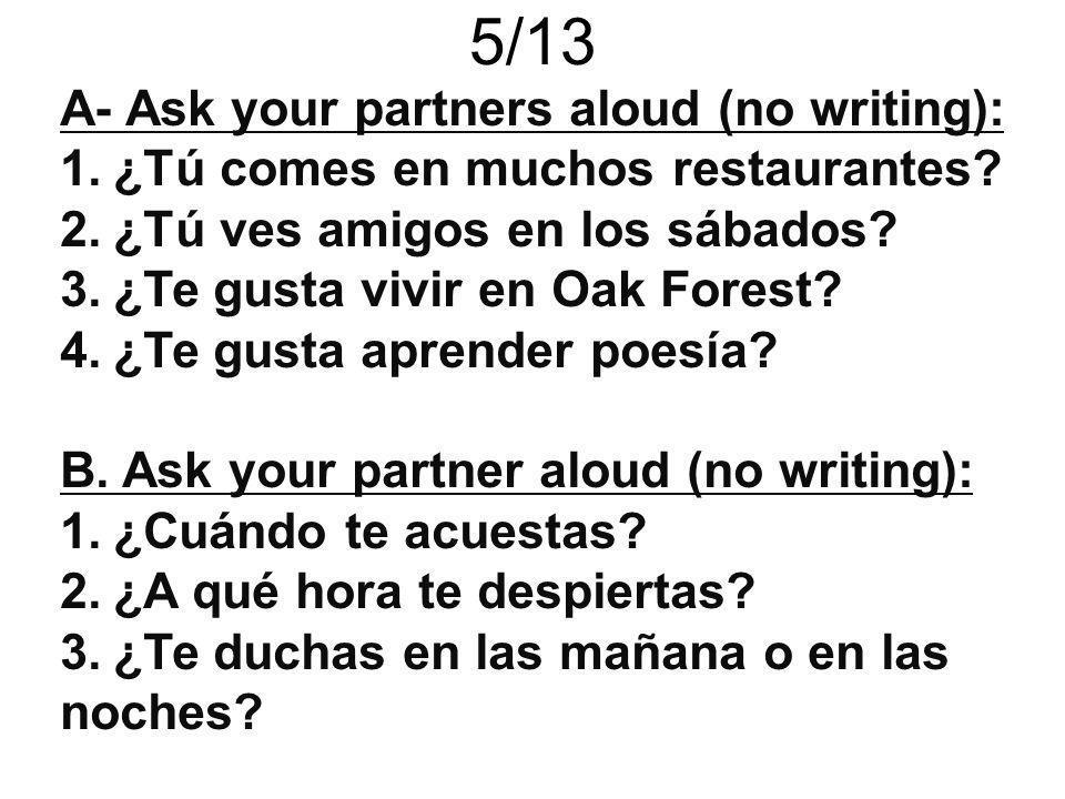 A- Ask your partners aloud (no writing): 1.¿Tú comes en muchos restaurantes? 2.¿Tú ves amigos en los sábados? 3.¿Te gusta vivir en Oak Forest? 4.¿Te g