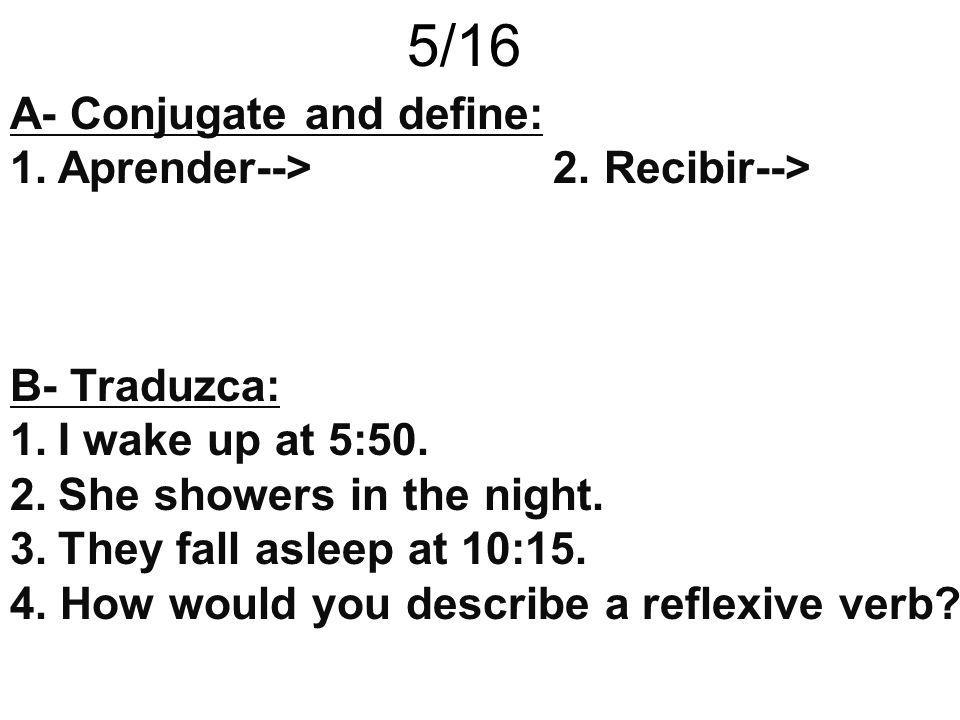 5/16 A- Conjugate and define: 1.Aprender--> 2. Recibir--> B- Traduzca: 1.I wake up at 5:50. 2.She showers in the night. 3.They fall asleep at 10:15. 4