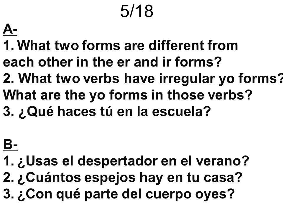 5/18 A- 1.What two forms are different from each other in the er and ir forms? 2. What two verbs have irregular yo forms? What are the yo forms in tho