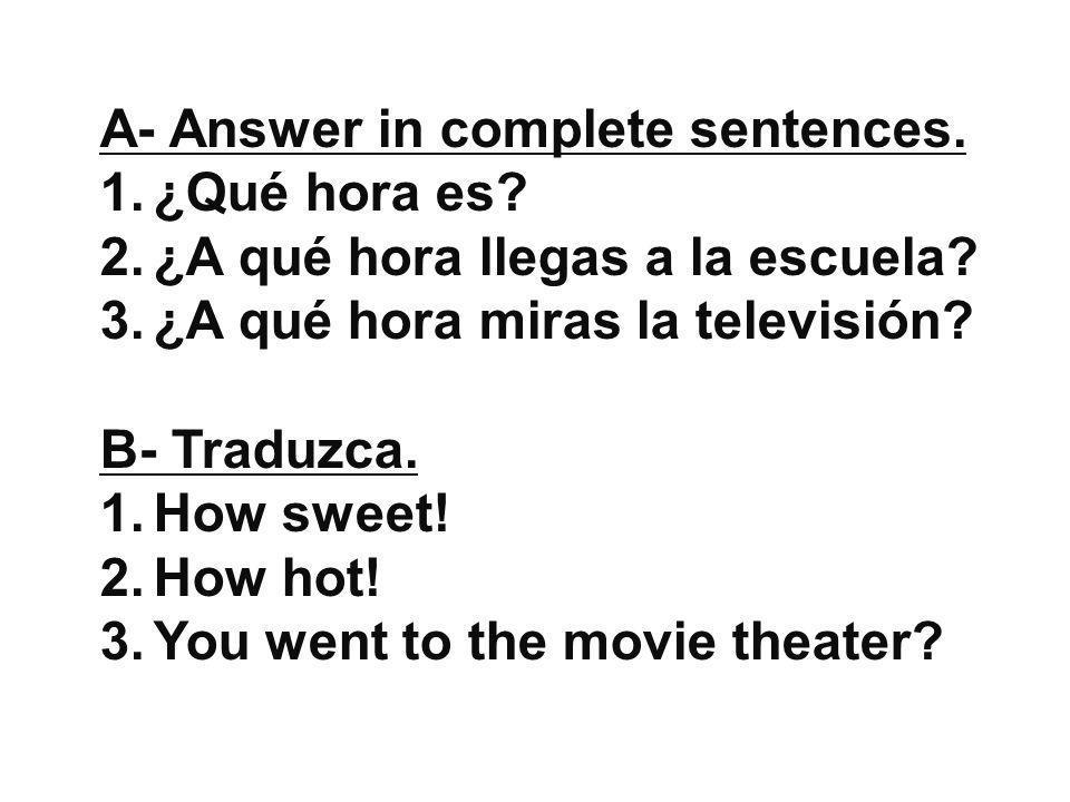 A- Answer in complete sentences. 1.¿Qué hora es? 2.¿A qué hora llegas a la escuela? 3.¿A qué hora miras la televisión? B- Traduzca. 1.How sweet! 2.How