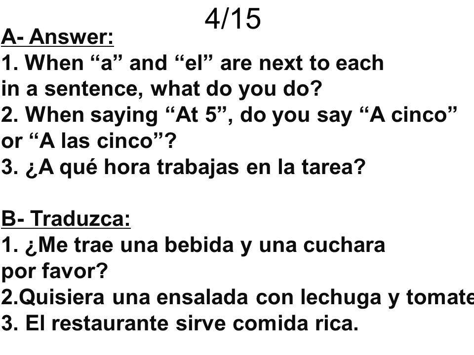 4/15 A- Answer: 1.When a and el are next to each in a sentence, what do you do? 2. When saying At 5, do you say A cinco or A las cinco? 3. ¿A qué hora