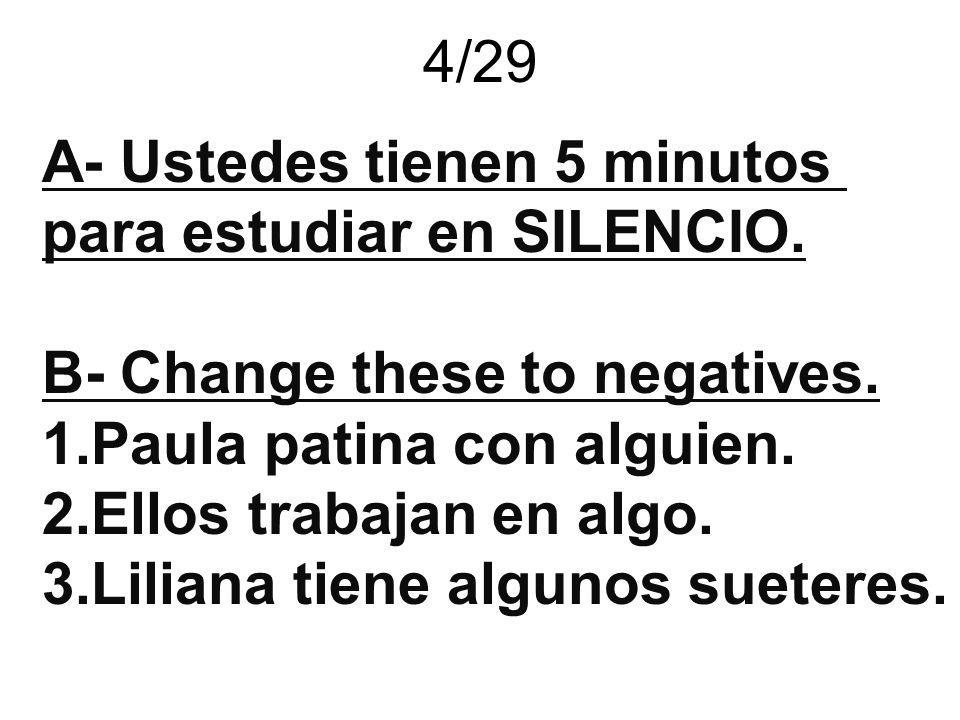 4/29 A- Ustedes tienen 5 minutos para estudiar en SILENCIO. B- Change these to negatives. 1.Paula patina con alguien. 2.Ellos trabajan en algo. 3.Lili