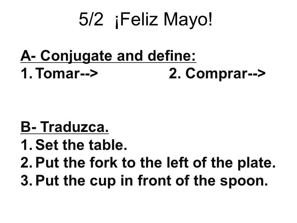 5/2 ¡Feliz Mayo! A- Conjugate and define: 1.Tomar--> 2. Comprar--> B- Traduzca. 1.Set the table. 2.Put the fork to the left of the plate. 3.Put the cu