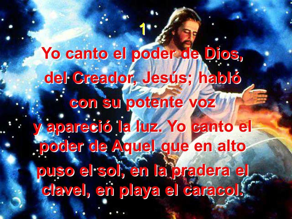 1 Yo canto el poder de Dios, del Creador, Jesús; habló con su potente voz y apareció la luz. Yo canto el poder de Aquel que en alto puso el sol, en la