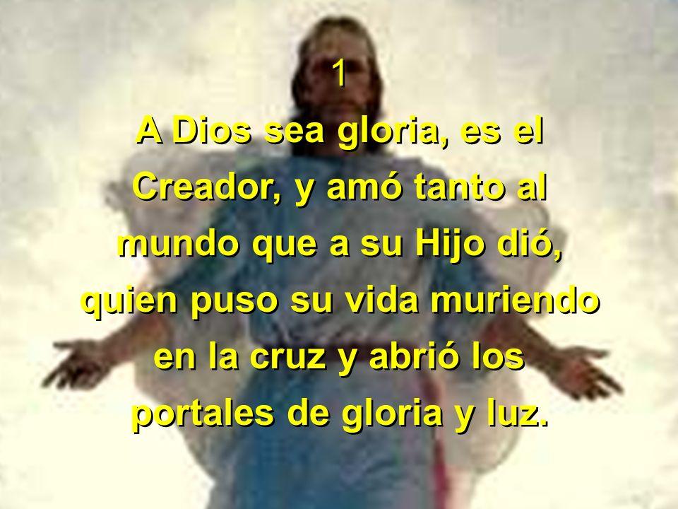 1 A Dios sea gloria, es el Creador, y amó tanto al mundo que a su Hijo dió, quien puso su vida muriendo en la cruz y abrió los portales de gloria y lu