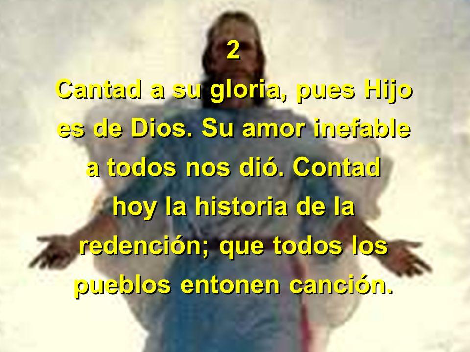2 Cantad a su gloria, pues Hijo es de Dios. Su amor inefable a todos nos dió. Contad hoy la historia de la redención; que todos los pueblos entonen ca