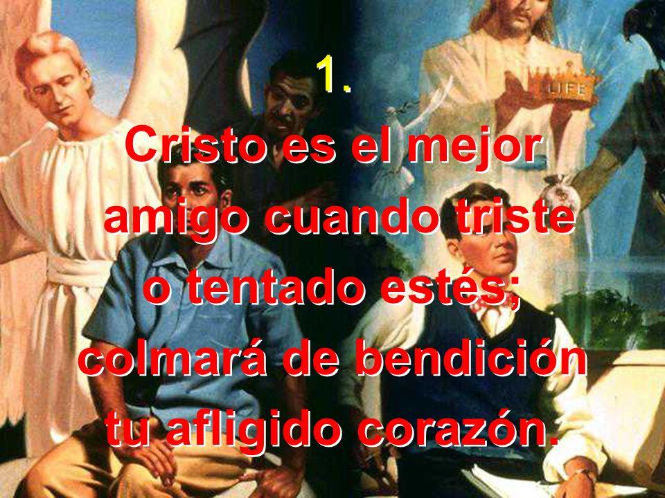 1. Cristo es el mejor amigo cuando triste o tentado estés; colmará de bendición tu afligido corazón. 1. Cristo es el mejor amigo cuando triste o tenta