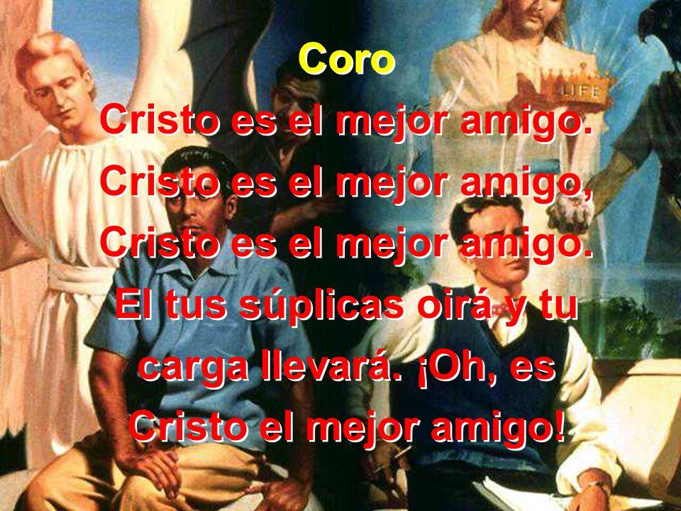 Coro Cristo es el mejor amigo. Cristo es el mejor amigo, Cristo es el mejor amigo. El tus súplicas oirá y tu carga llevará. ¡Oh, es Cristo el mejor am