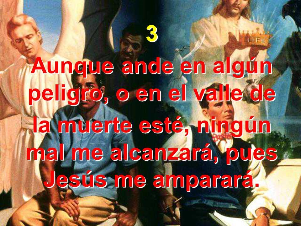 3 Aunque ande en algún peligro, o en el valle de la muerte esté, ningún mal me alcanzará, pues Jesús me amparará. 3 Aunque ande en algún peligro, o en