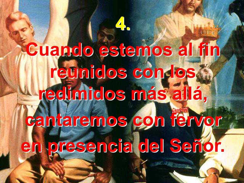 4. Cuando estemos al fin reunidos con los redimidos más allá, cantaremos con fervor en presencia del Señor. 4. Cuando estemos al fin reunidos con los