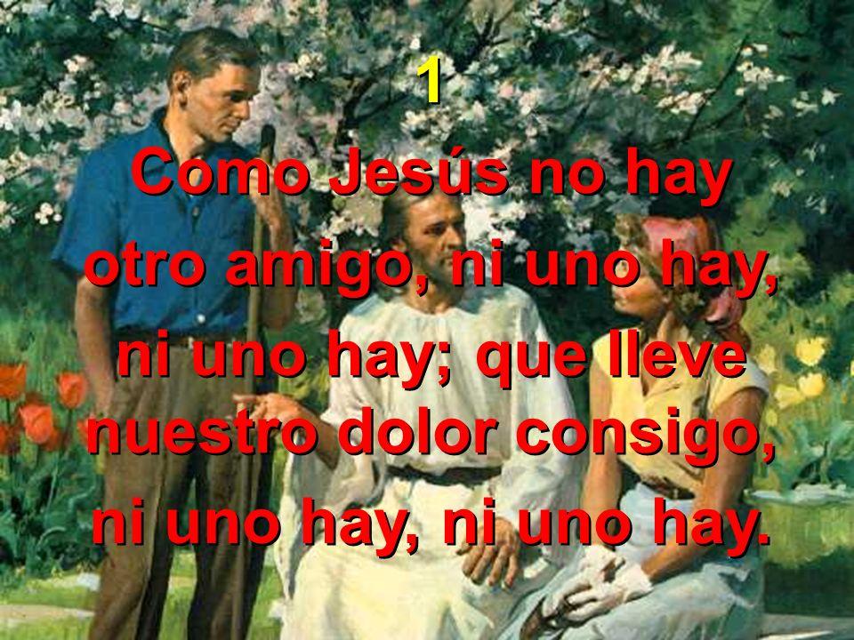 1 Como Jesús no hay otro amigo, ni uno hay, ni uno hay; que lleve nuestro dolor consigo, ni uno hay, ni uno hay. 1 Como Jesús no hay otro amigo, ni un
