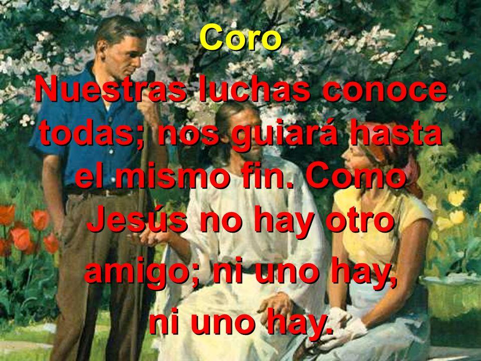 Coro Nuestras luchas conoce todas; nos guiará hasta el mismo fin. Como Jesús no hay otro amigo; ni uno hay, ni uno hay. Coro Nuestras luchas conoce to