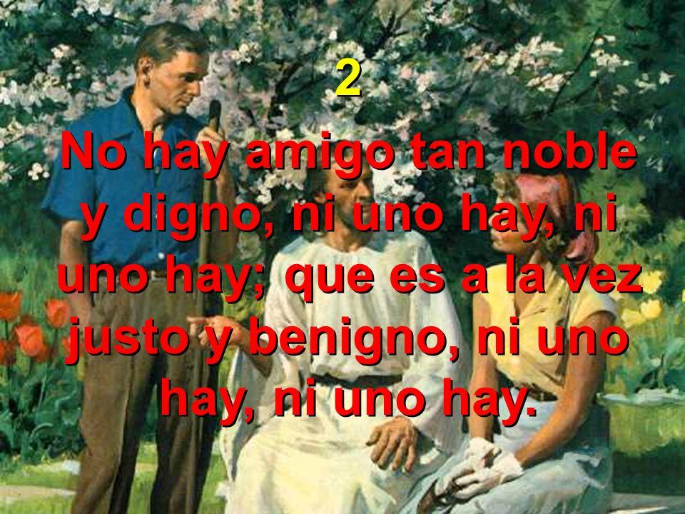 2 No hay amigo tan noble y digno, ni uno hay, ni uno hay; que es a la vez justo y benigno, ni uno hay, ni uno hay. 2 No hay amigo tan noble y digno, n