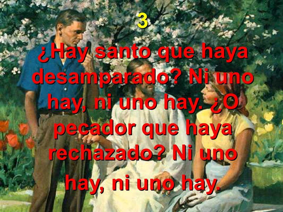 3 ¿Hay santo que haya desamparado? Ni uno hay, ni uno hay. ¿O pecador que haya rechazado? Ni uno hay, ni uno hay. 3 ¿Hay santo que haya desamparado? N