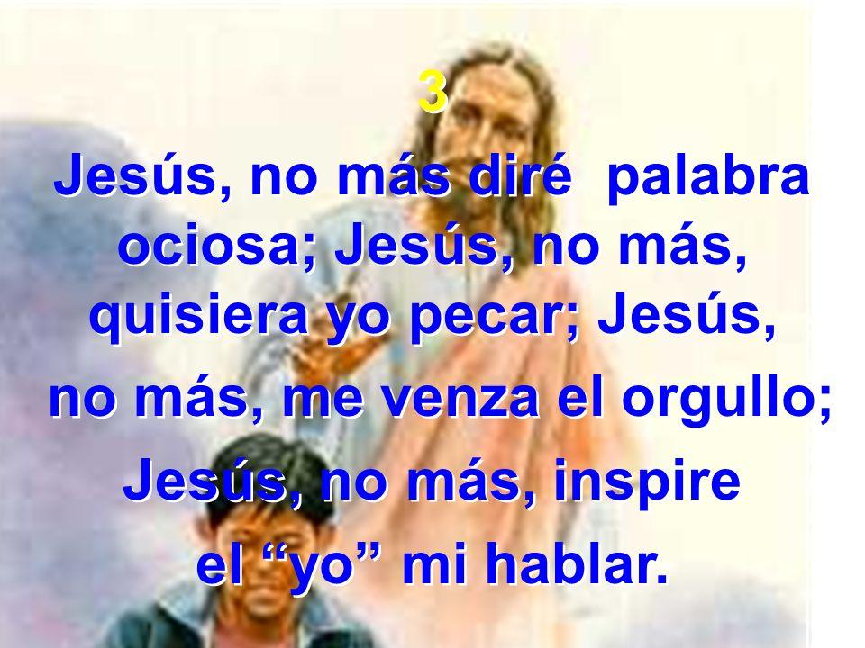 3 Jesús, no más diré palabra ociosa; Jesús, no más, quisiera yo pecar; Jesús, no más, me venza el orgullo; Jesús, no más, inspire el yo mi hablar. 3 J