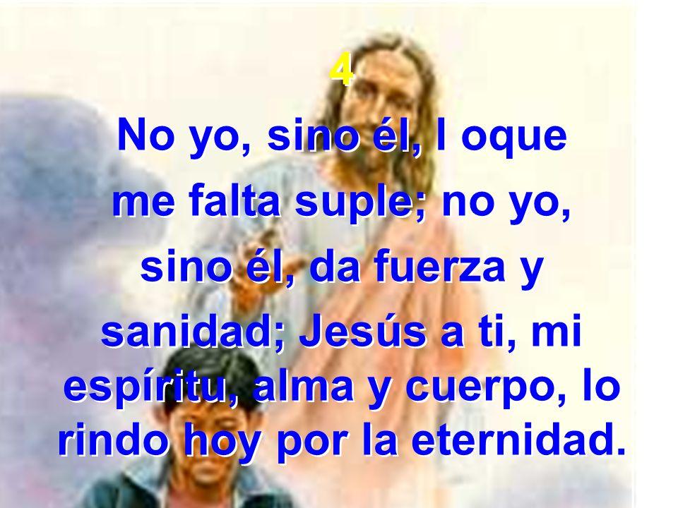 4 No yo, sino él, l oque me falta suple; no yo, sino él, da fuerza y sanidad; Jesús a ti, mi espíritu, alma y cuerpo, lo rindo hoy por la eternidad. 4