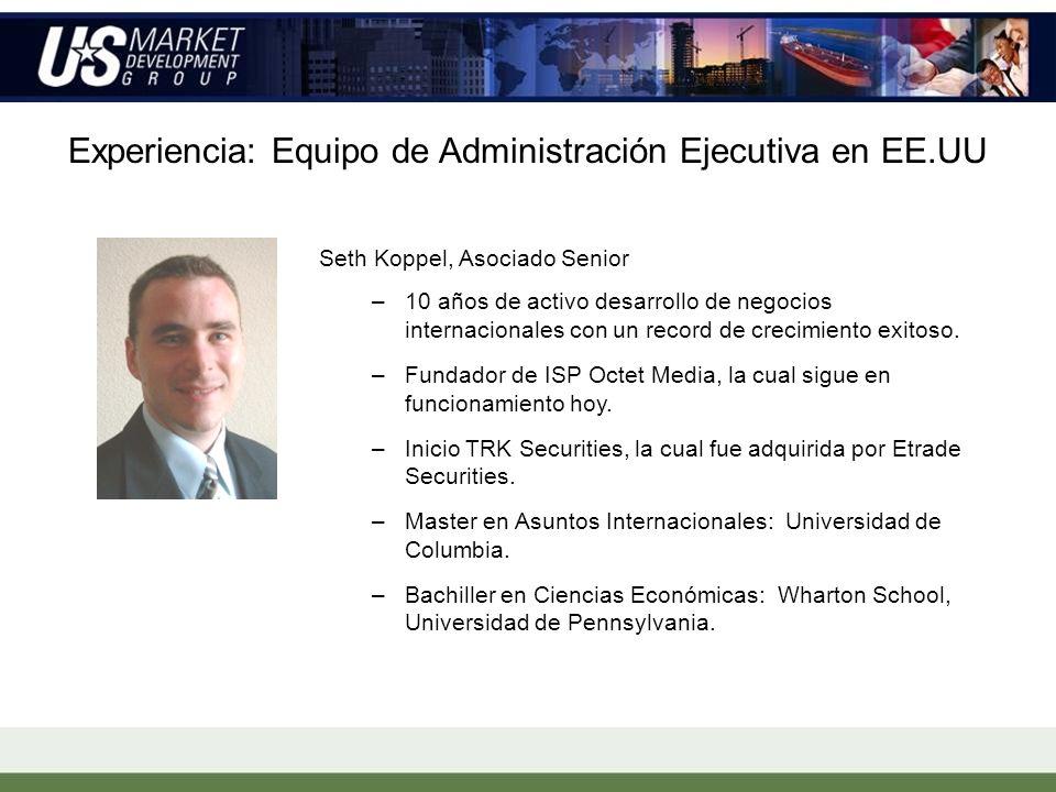 Experiencia: Equipo de Administración Ejecutiva en EE.UU Seth Koppel, Asociado Senior –10 años de activo desarrollo de negocios internacionales con un record de crecimiento exitoso.
