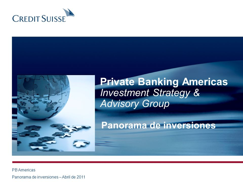PB Americas Panorama de inversiones – Abril de 2011 Private Banking Americas Investment Strategy & Advisory Group Panorama de inversiones