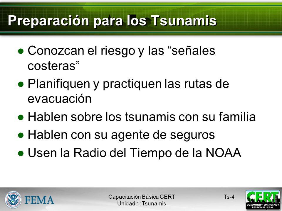 Preparación para los Tsunamis Conozcan el riesgo y las señales costeras Planifiquen y practiquen las rutas de evacuación Hablen sobre los tsunamis con su familia Hablen con su agente de seguros Usen la Radio del Tiempo de la NOAA Ts-4 4 Capacitación Básica CERT Unidad 1: Tsunamis