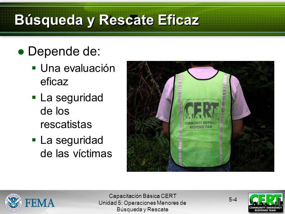 5-4 Depende de: Una evaluación eficaz La seguridad de los rescatistas La seguridad de las víctimas Búsqueda y Rescate Eficaz Capacitación Básica CERT Unidad 5: Operaciones Menores de Búsqueda y Rescate