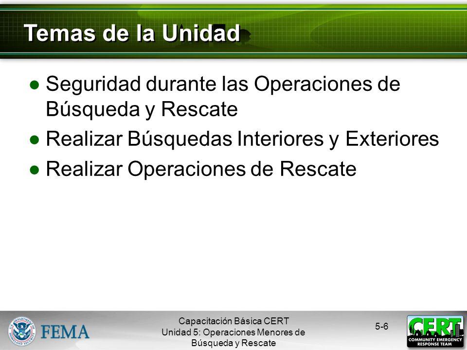 Seguridad durante las Operaciones de Búsqueda y Rescate Realizar Búsquedas Interiores y Exteriores Realizar Operaciones de Rescate 5-6 Temas de la Unidad Capacitación Básica CERT Unidad 5: Operaciones Menores de Búsqueda y Rescate