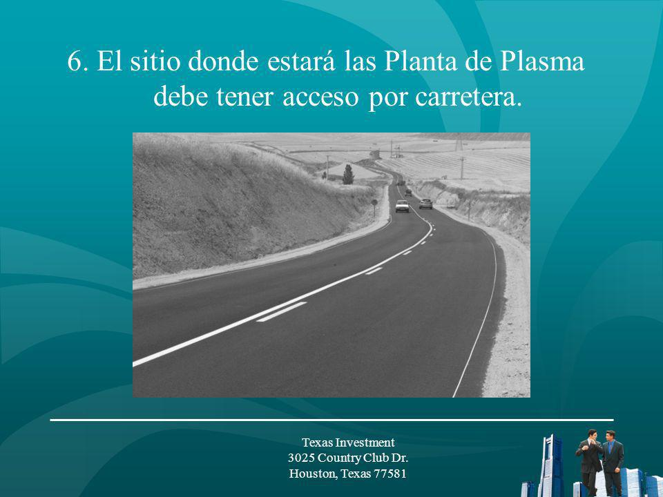 6. El sitio donde estará las Planta de Plasma debe tener acceso por carretera. Texas Investment 3025 Country Club Dr. Houston, Texas 77581