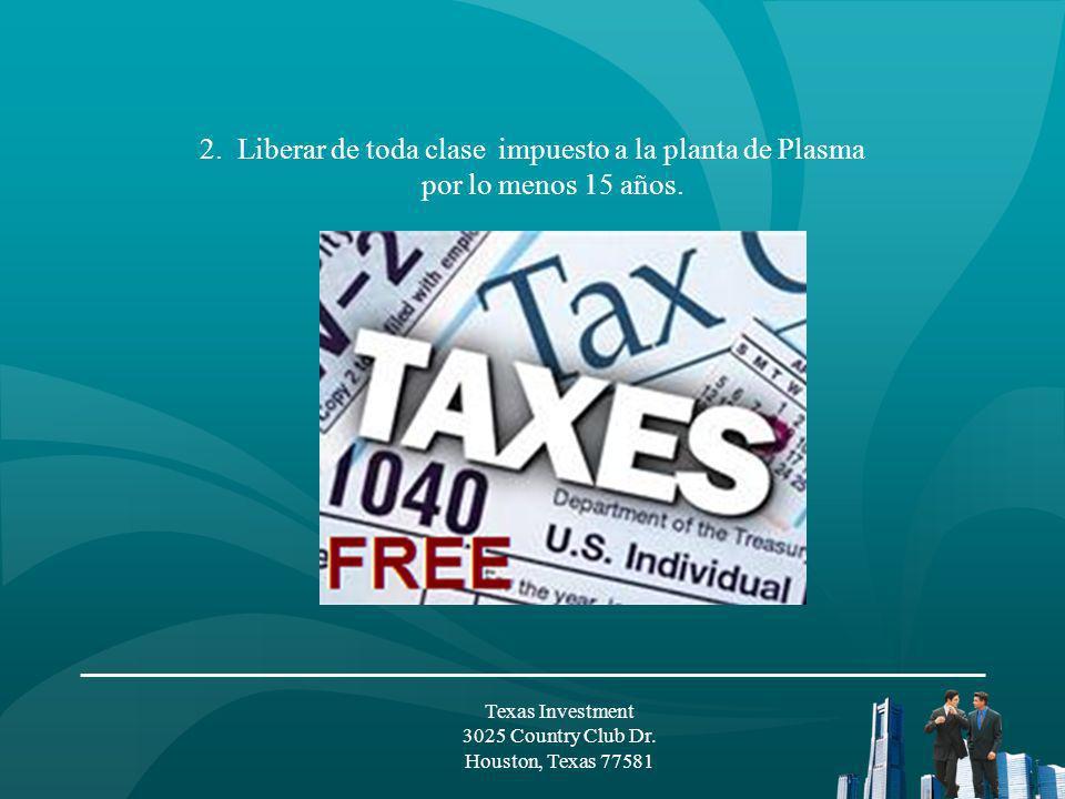 2. Liberar de toda clase impuesto a la planta de Plasma por lo menos 15 años. Texas Investment 3025 Country Club Dr. Houston, Texas 77581
