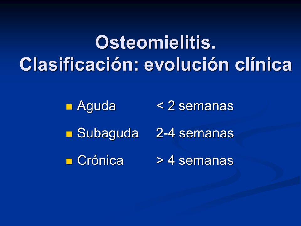 Osteomielitis. Clasificación: evolución clínica Aguda< 2 semanas Aguda< 2 semanas Subaguda2-4 semanas Subaguda2-4 semanas Crónica> 4 semanas Crónica>