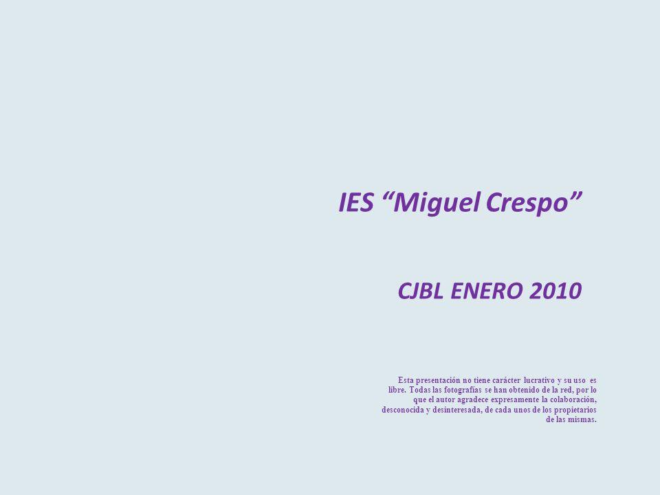 IES Miguel Crespo CJBL ENERO 2010 Esta presentación no tiene carácter lucrativo y su uso es libre. Todas las fotografías se han obtenido de la red, po