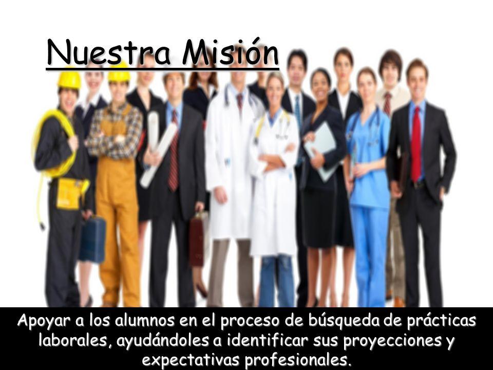Nuestra Misión Apoyar a los alumnos en el proceso de búsqueda de prácticas laborales, ayudándoles a identificar sus proyecciones y expectativas profes