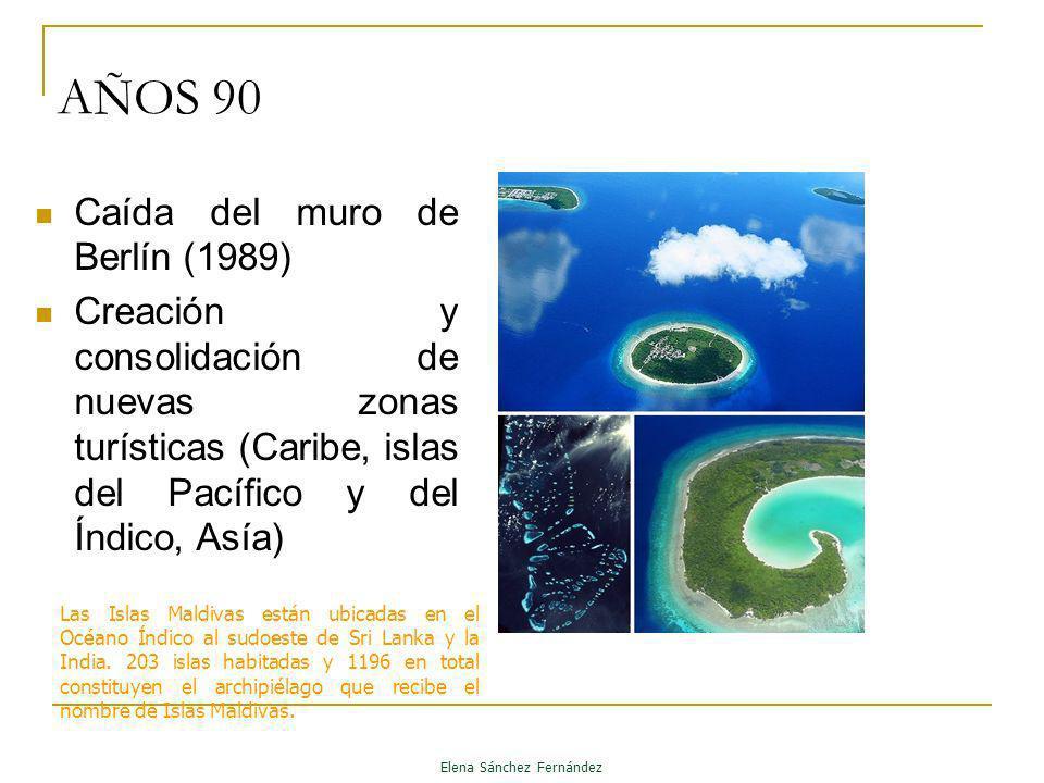 AÑOS 90 Caída del muro de Berlín (1989) Creación y consolidación de nuevas zonas turísticas (Caribe, islas del Pacífico y del Índico, Asía) Elena Sánc