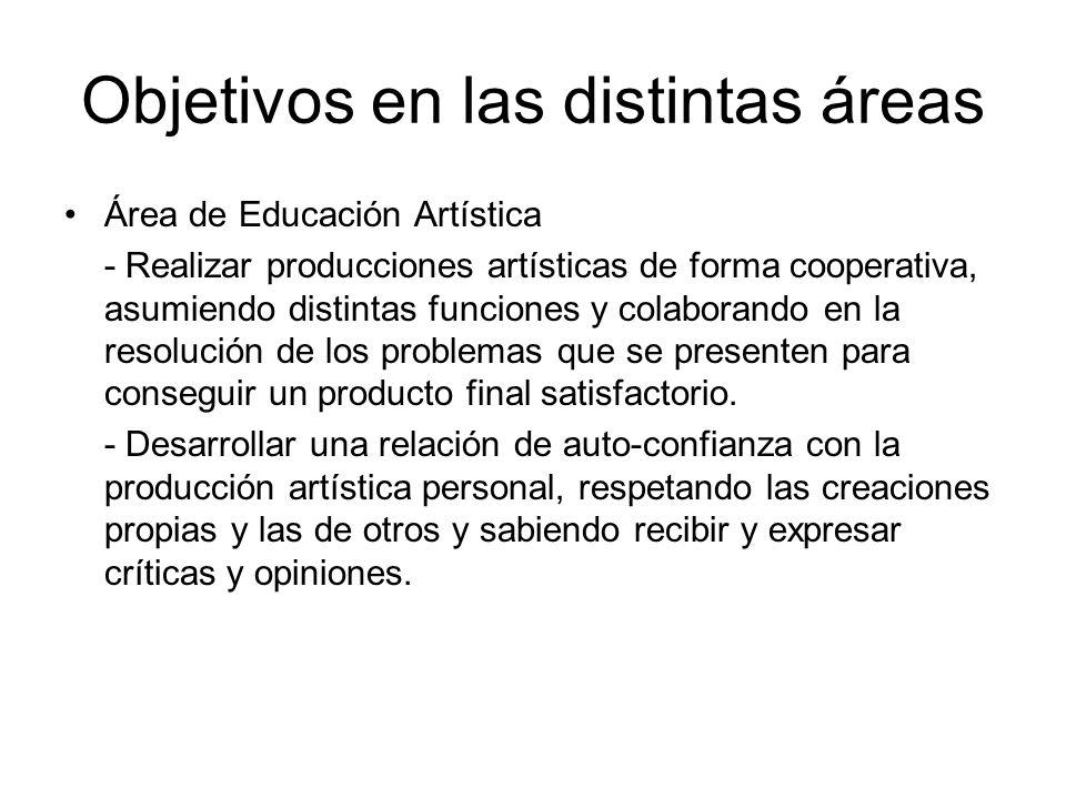 Objetivos en las distintas áreas Área de Educación Artística - Realizar producciones artísticas de forma cooperativa, asumiendo distintas funciones y