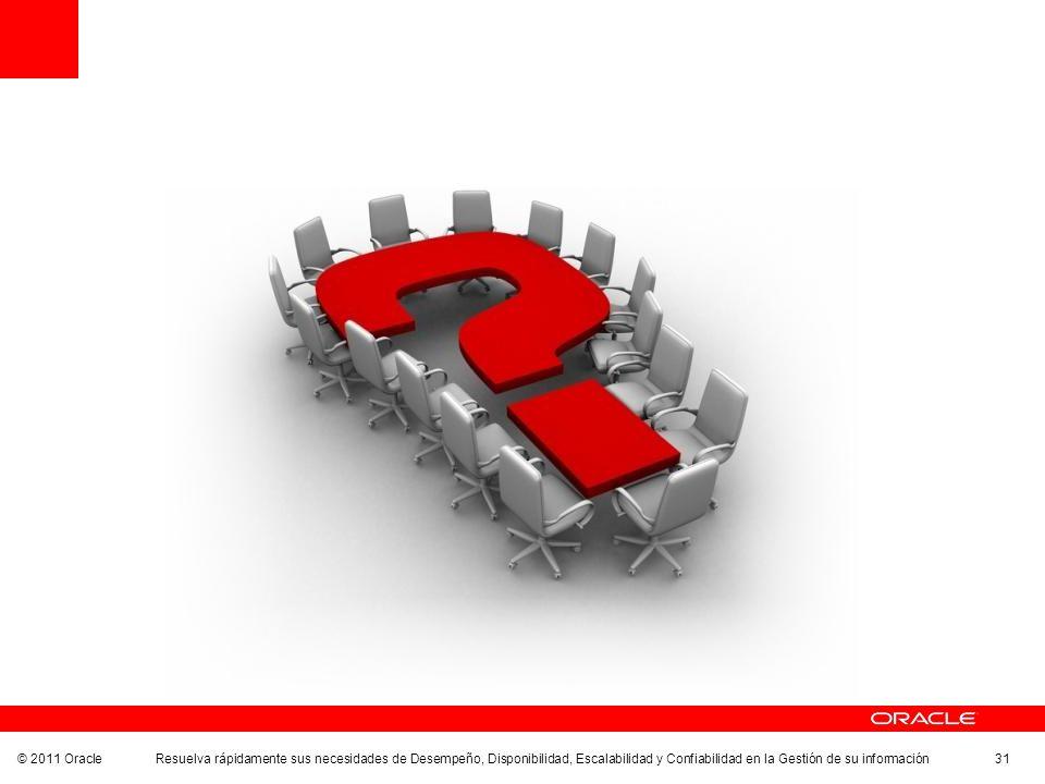 © 2011 Oracle Resuelva rápidamente sus necesidades de Desempeño, Disponibilidad, Escalabilidad y Confiabilidad en la Gestión de su información 31