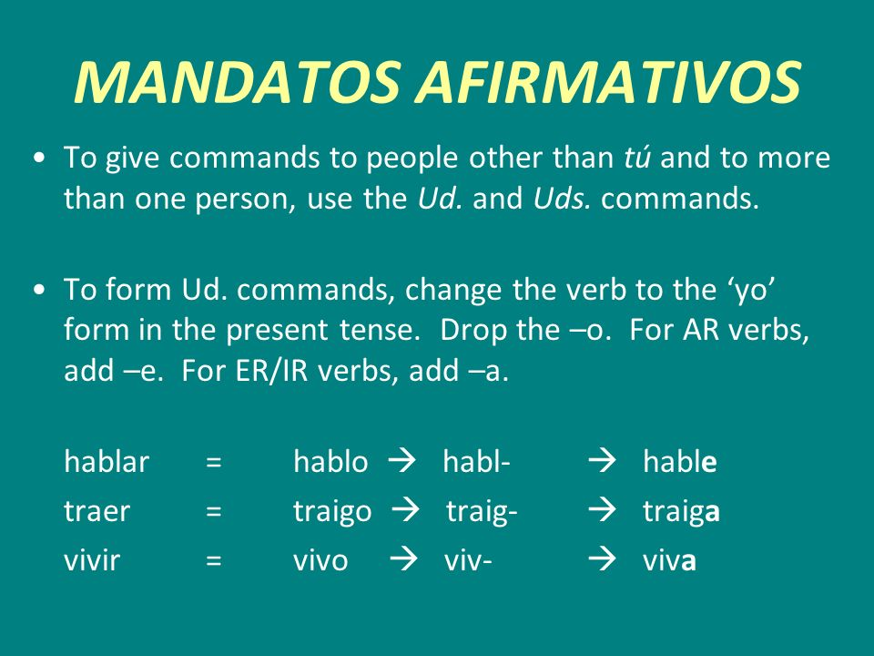 MANDATOS AFIRMATIVOS To give commands to people other than tú and to more than one person, use the Ud. and Uds. commands. To form Ud. commands, change
