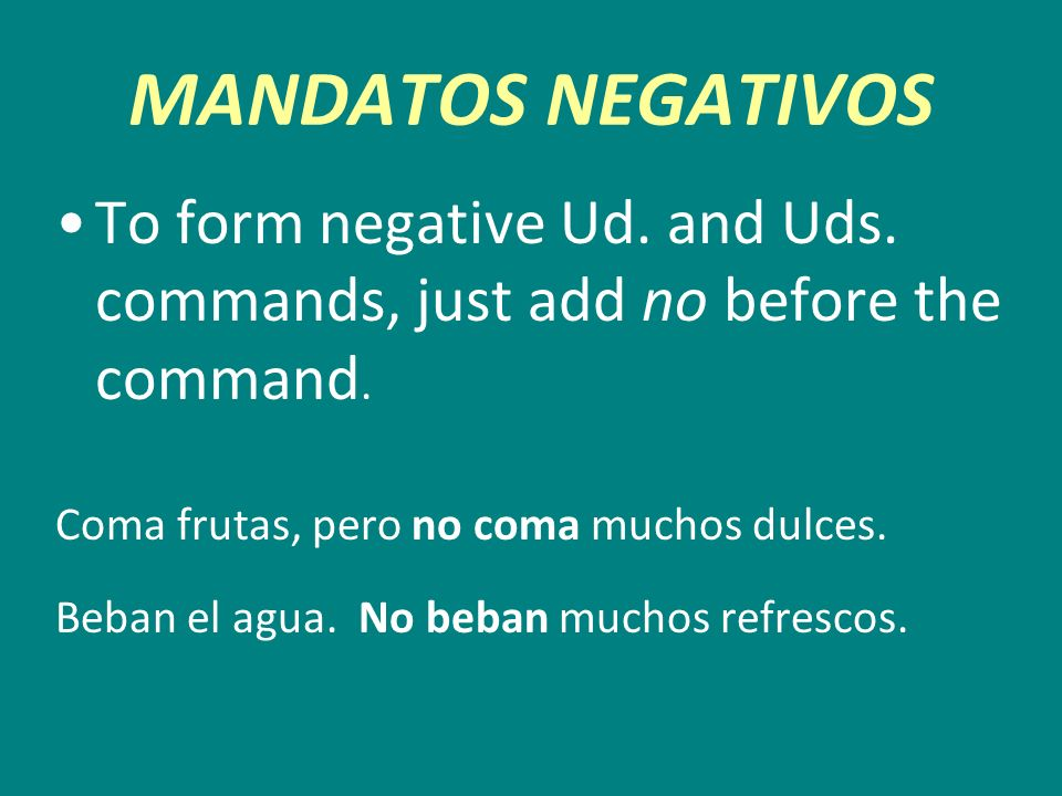 MANDATOS NEGATIVOS To form negative Ud. and Uds. commands, just add no before the command. Coma frutas, pero no coma muchos dulces. Beban el agua. No