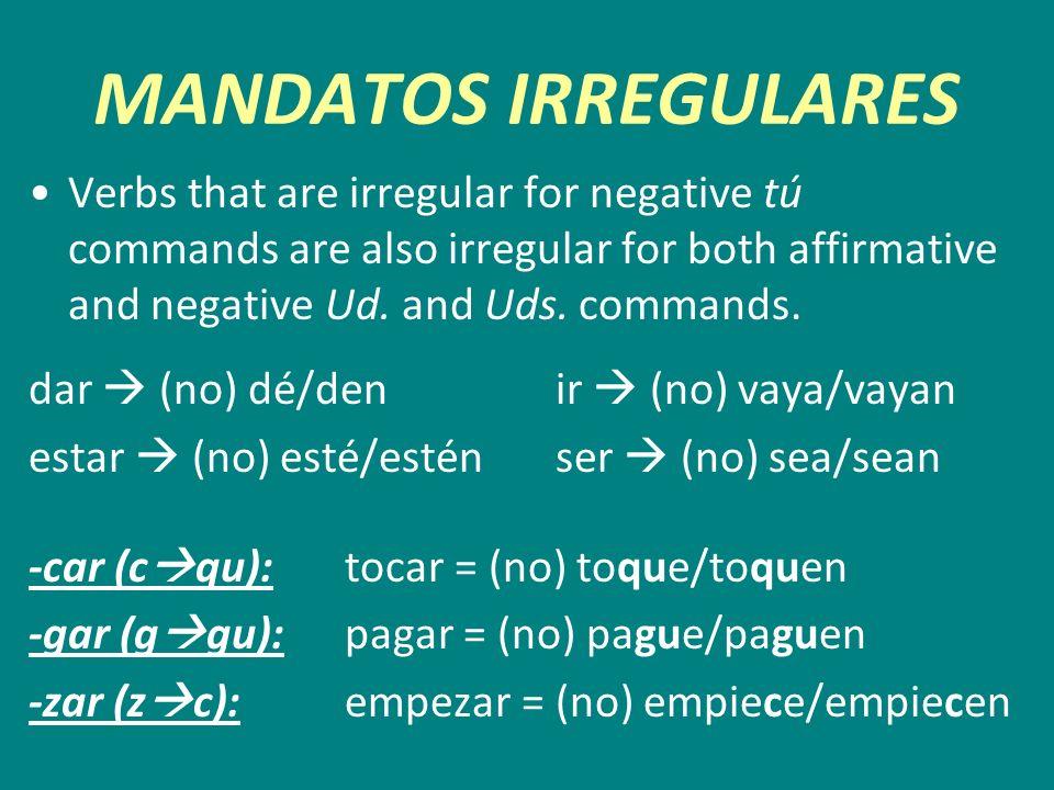 MANDATOS IRREGULARES Verbs that are irregular for negative tú commands are also irregular for both affirmative and negative Ud. and Uds. commands. dar