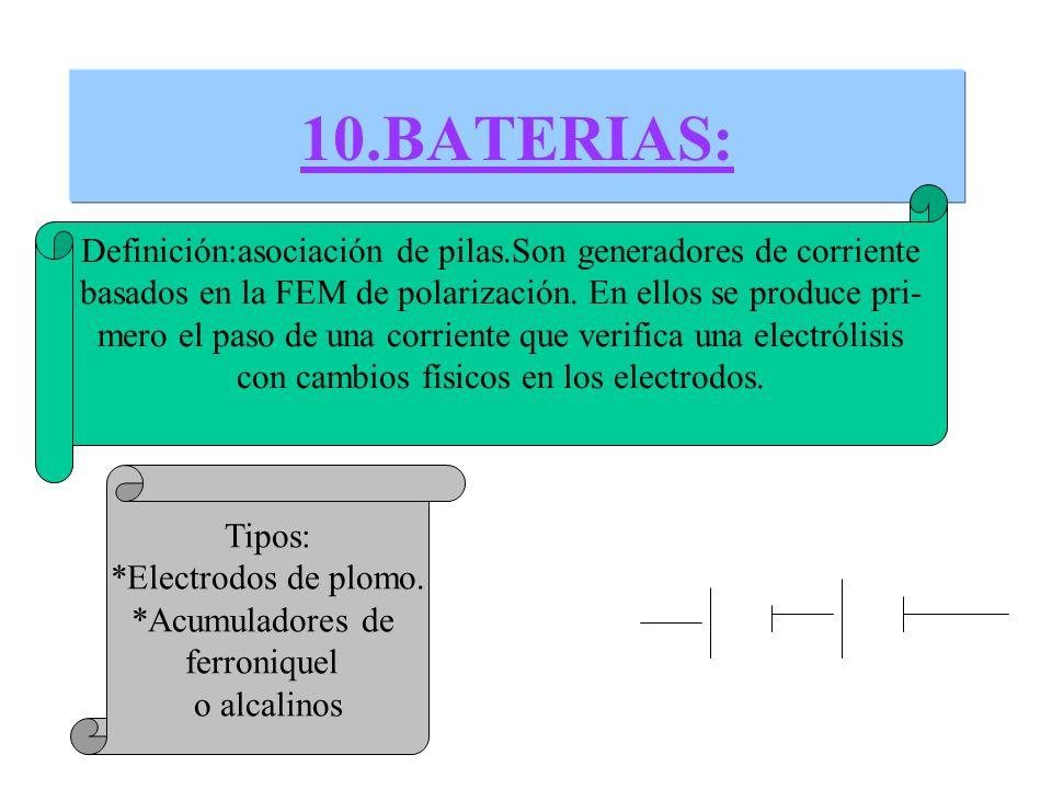 10.BATERIAS: Definición:asociación de pilas.Son generadores de corriente basados en la FEM de polarización. En ellos se produce pri- mero el paso de u