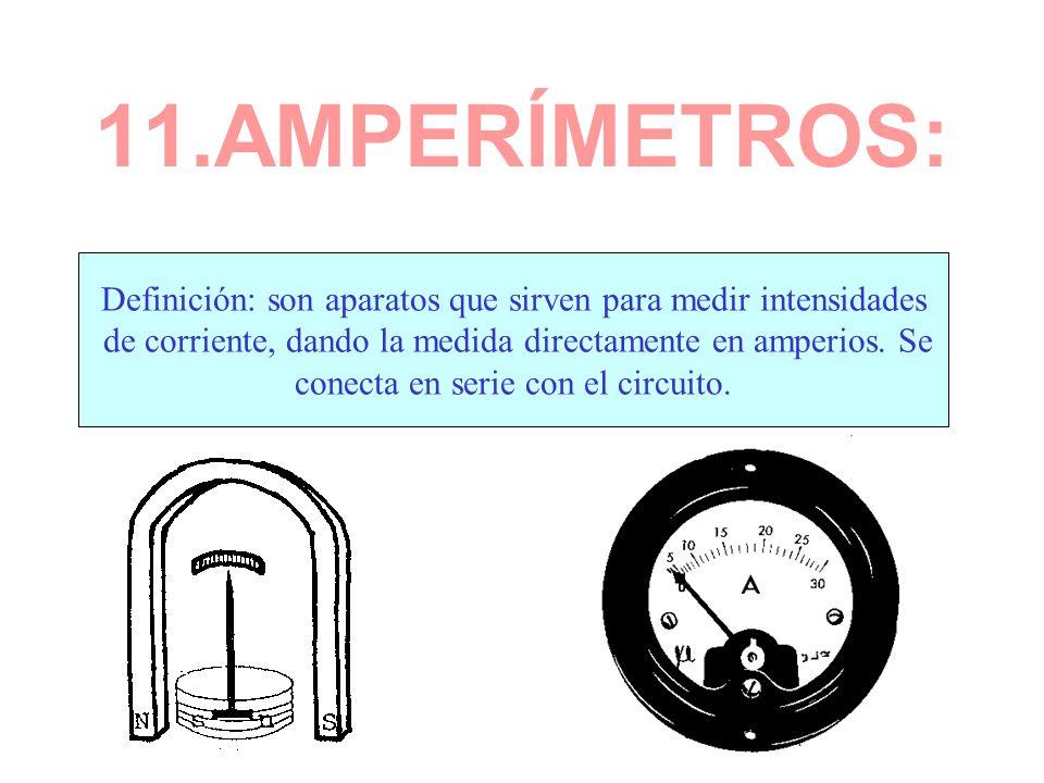 11.AMPERÍMETROS: Definición: son aparatos que sirven para medir intensidades de corriente, dando la medida directamente en amperios. Se conecta en ser