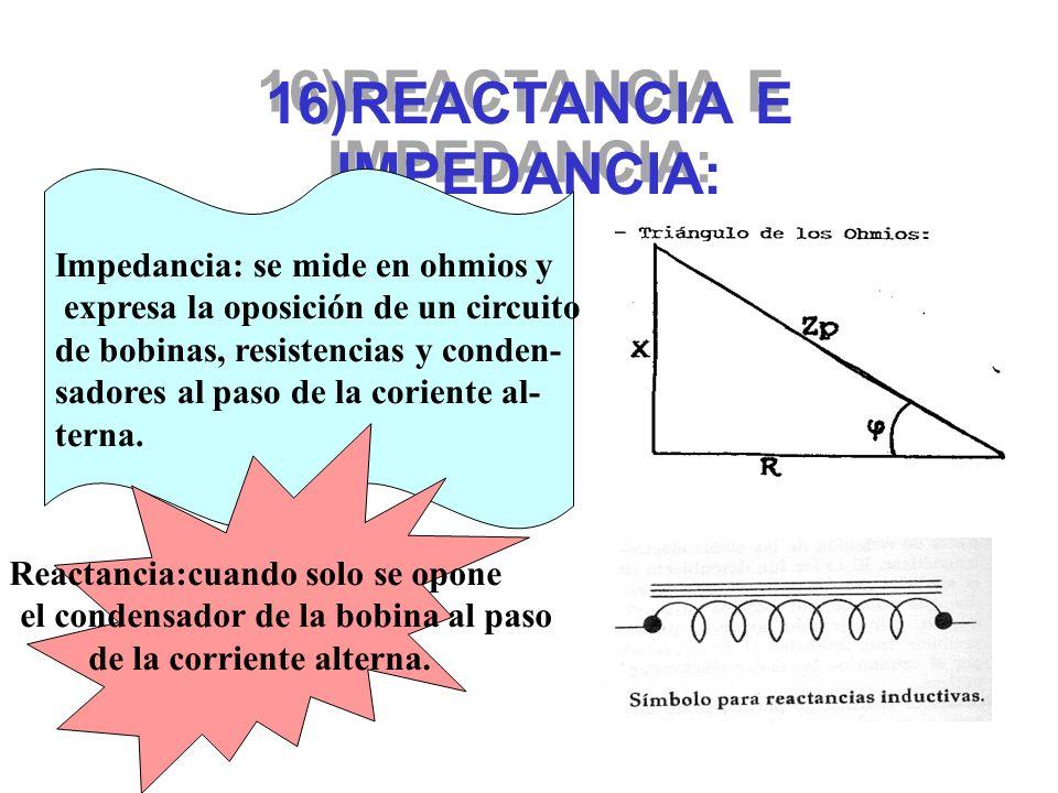 16)REACTANCIA E IMPEDANCIA: Impedancia: se mide en ohmios y expresa la oposición de un circuito de bobinas, resistencias y conden- sadores al paso de