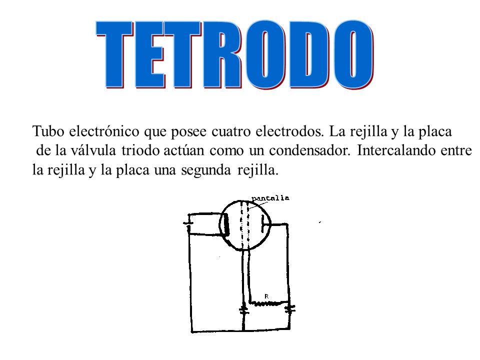 Tubo electrónico que posee cuatro electrodos. La rejilla y la placa de la válvula triodo actúan como un condensador. Intercalando entre la rejilla y l