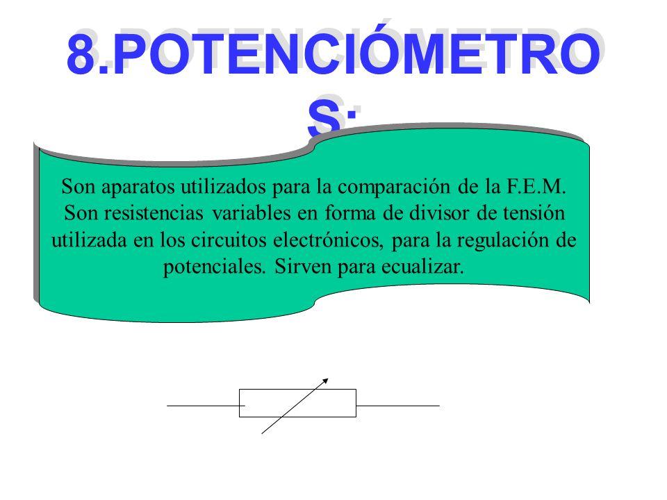 8.POTENCIÓMETRO S: Son aparatos utilizados para la comparación de la F.E.M. Son resistencias variables en forma de divisor de tensión utilizada en los