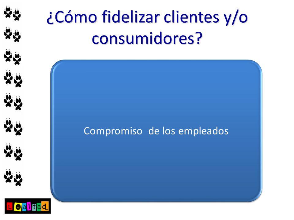 ¿Cómo fidelizar clientes y/o consumidores? Pregunte a su cliente Compromiso de los empleados