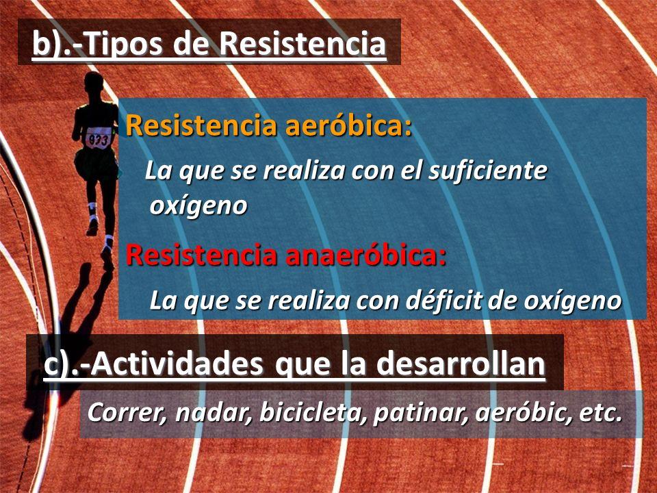 b).-Tipos de Resistencia Resistencia aeróbica: La que se realiza con el suficiente oxígeno La que se realiza con el suficiente oxígeno Resistencia ana